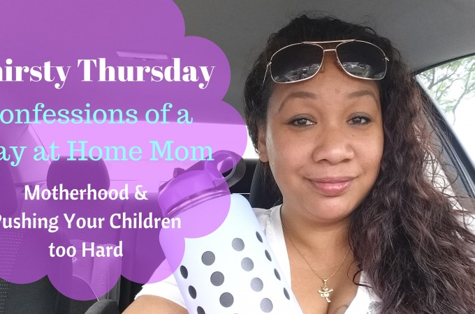 Thirsty Thursday – Confessions of a Stay at Home Mom, I Am Lazy and I Push My Kids Too Hard
